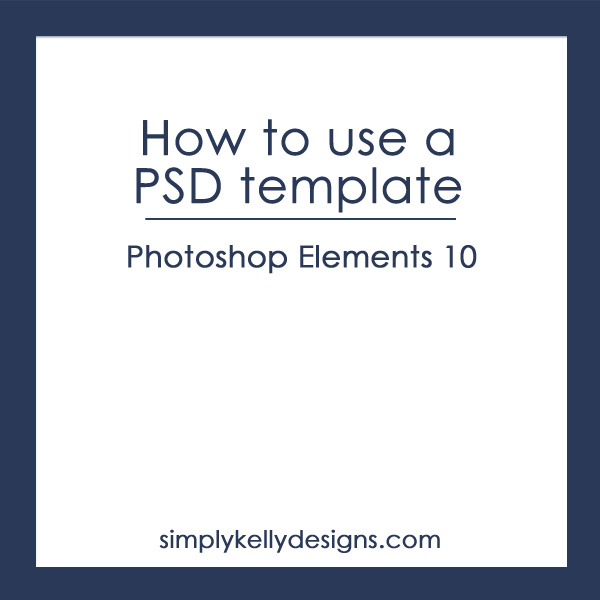 How to Use A PSD template is Photoshop Elements 10 by Simply Kelly Designs